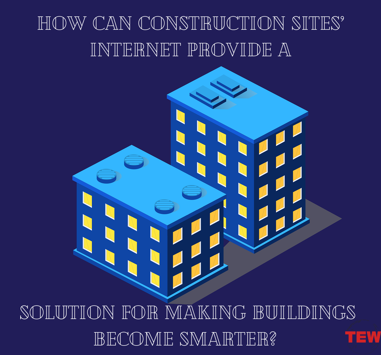 How Can Construction Sites' Internet Provide a Solution For Making Buildings Become Smarter_