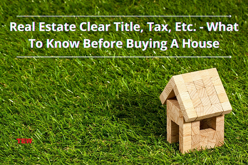 Real Estate Clear Title, Tax, Etc. -What To Know Before Buying A House