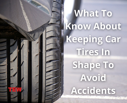 What To Know About Keeping Car Tires In Shape To Avoid Accidents