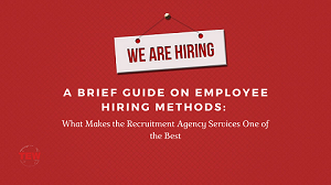 Read more about the article A Brief Guide on Employee Hiring Methods: What Makes the Recruitment Agency Services One of the Best