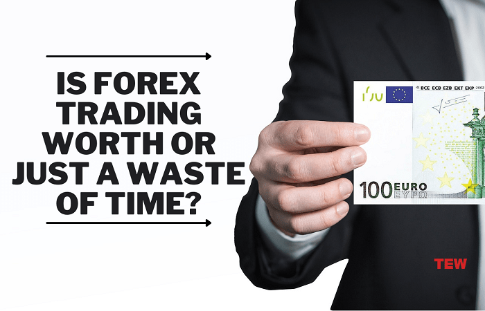 Is Forex Trading Worth Or Just A Waste of Time?