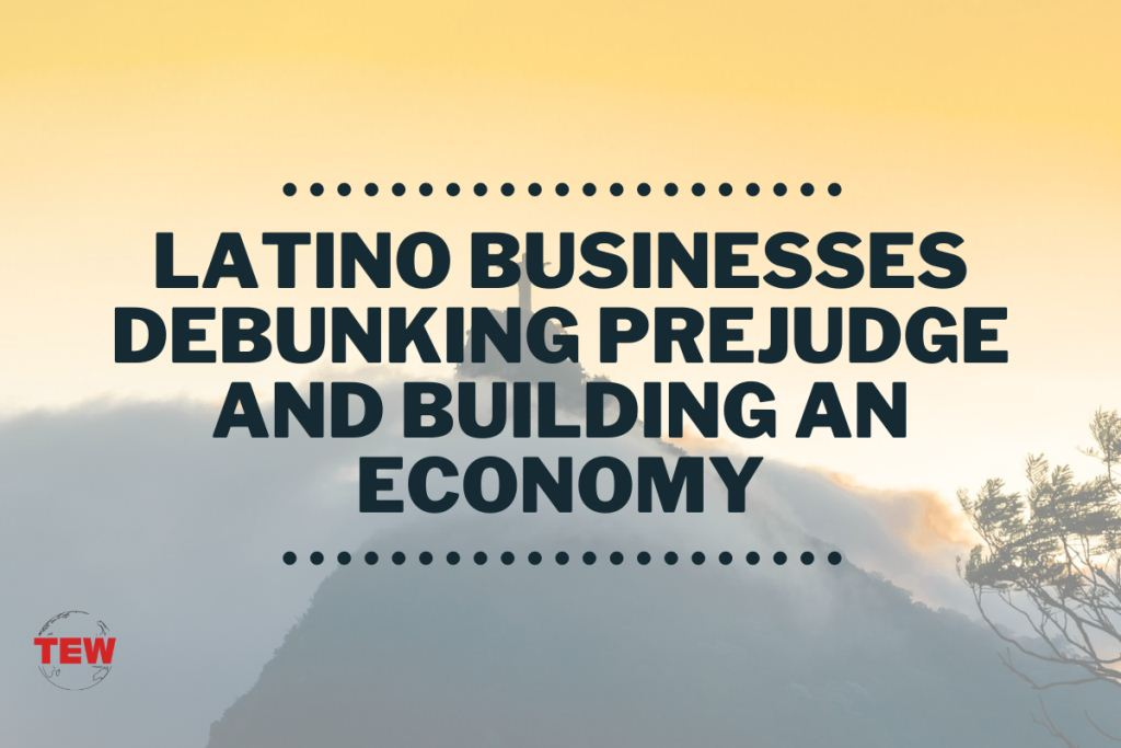 Latino Businesses Debunking Prejudge and Building an Economy