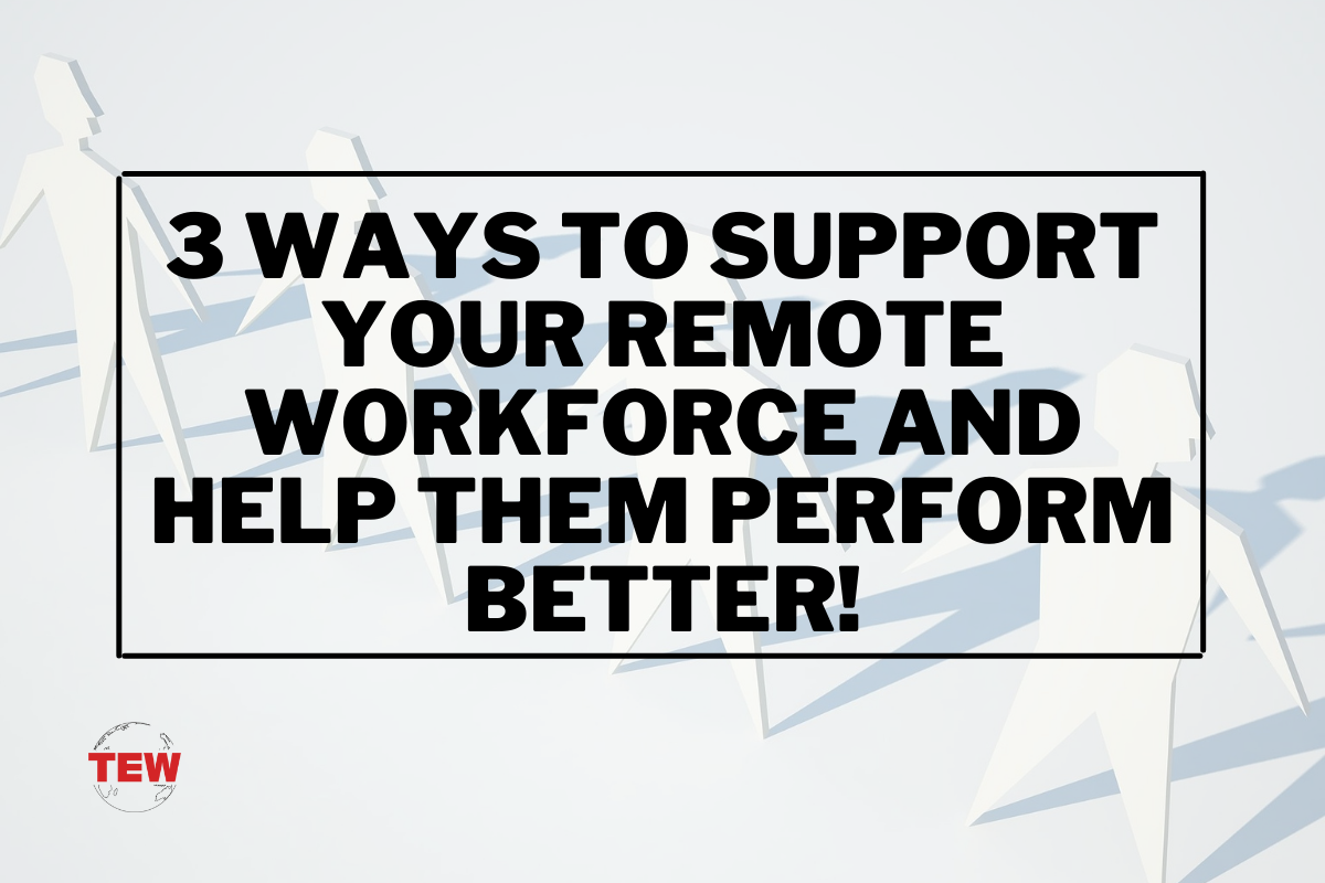 3 Ways To Support Your Remote Workforce And Help Them Perform Better