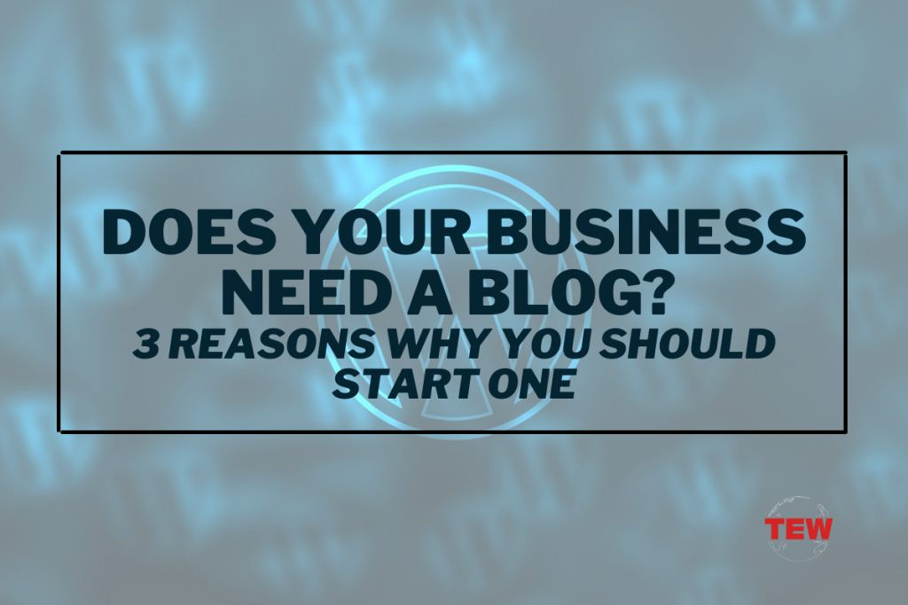 Does Your Business Need a Blog? 3 Reasons Why You Should Start a Blog