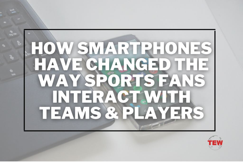 How smartphones have changed the way sports fans interact with teams & players