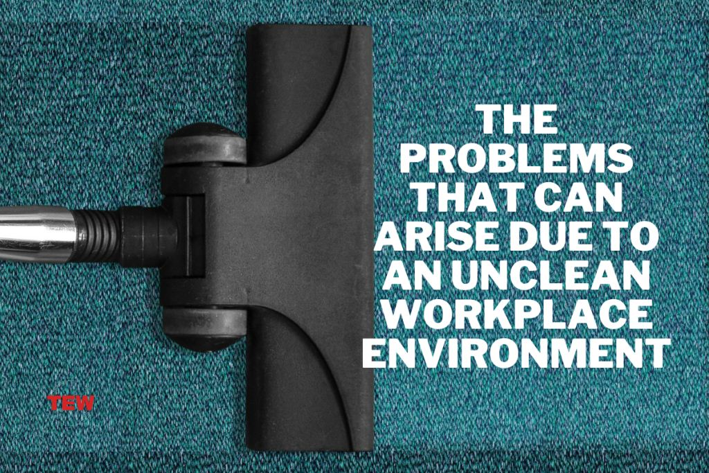 The Problems That Can Arise Due To An Unclean Workplace Environment