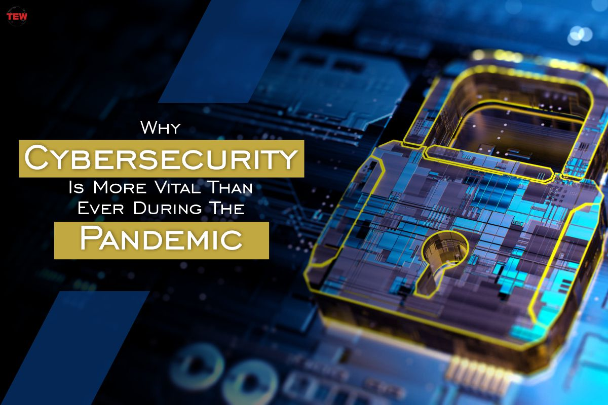 Why Cybersecurity Is More Vital Than Ever During The Pandemic?