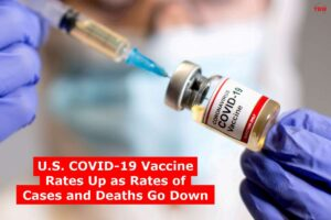 U.S. COVID-19 Vaccine Rates Up as Rates of Cases and Deaths Go Down